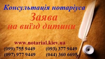 Нотаріус заява на виїзд дитини,за годдон,згода батьків на виїзд,доручення на дитину,довіренність,дозвіл батька, матері,на навчання, на відпочинок,самостійно